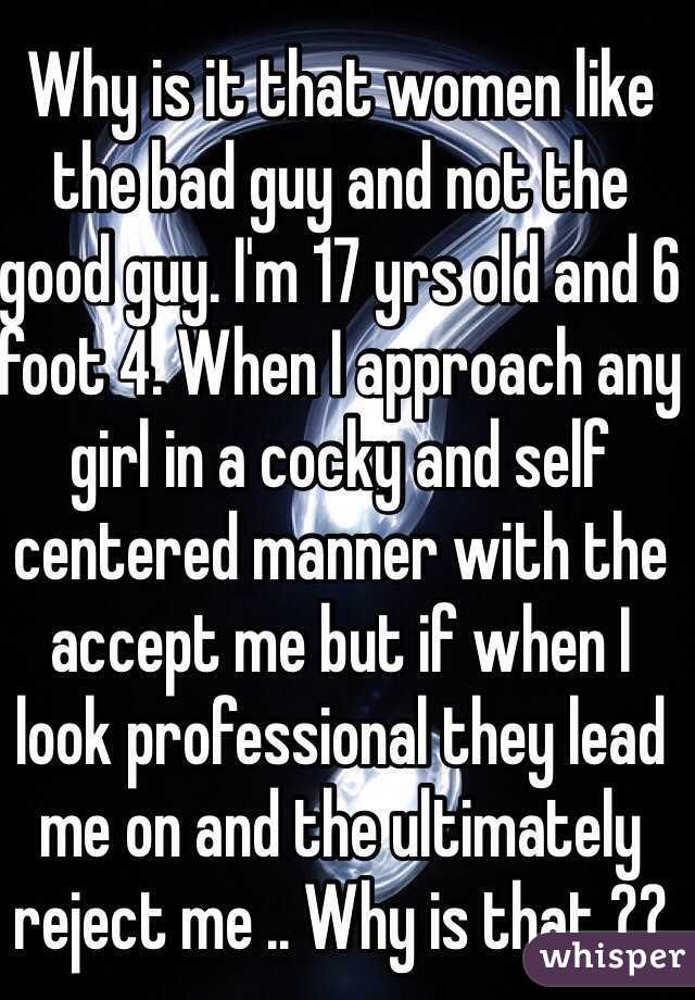 Why is it that women like the bad guy and not the good guy. I'm 17 yrs old and 6 foot 4. When I approach any girl in a cocky and self centered manner with the accept me but if when I look professional they lead me on and the ultimately reject me .. Why is that ??