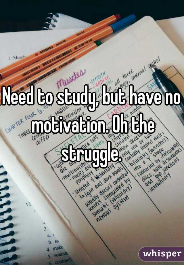 Need to study, but have no motivation. Oh the struggle.