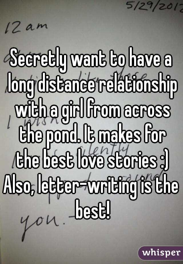 Secretly want to have a long distance relationship with a girl from across the pond. It makes for the best love stories :) Also, letter-writing is the best!