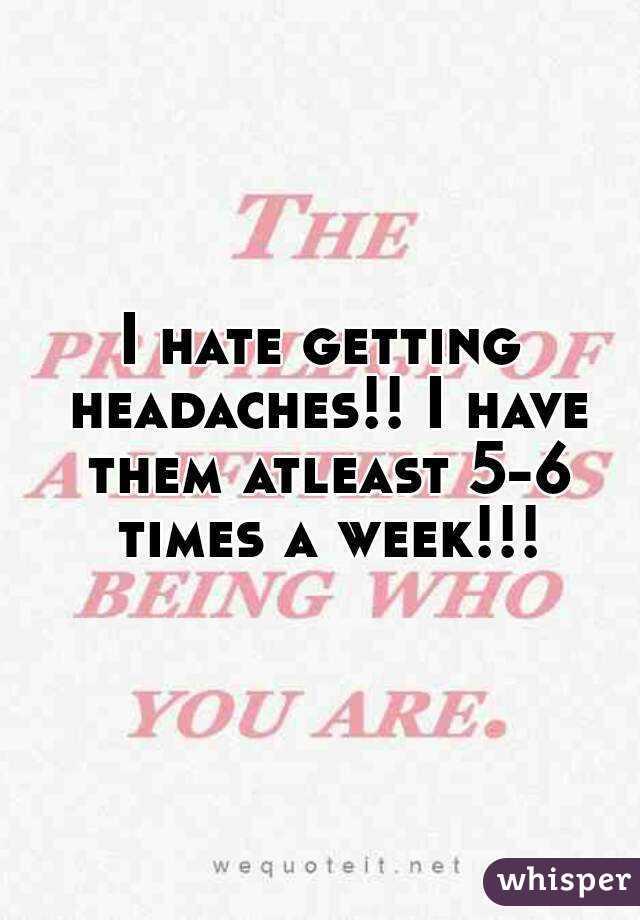I hate getting headaches!! I have them atleast 5-6 times a week!!!