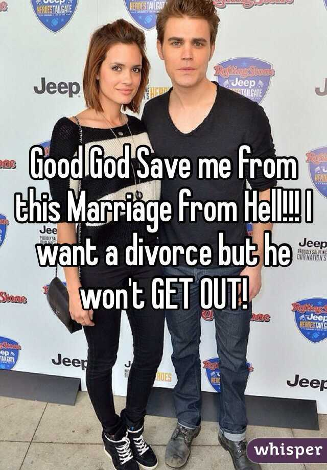 Good God Save me from this Marriage from Hell!!! I want a divorce but he won't GET OUT!