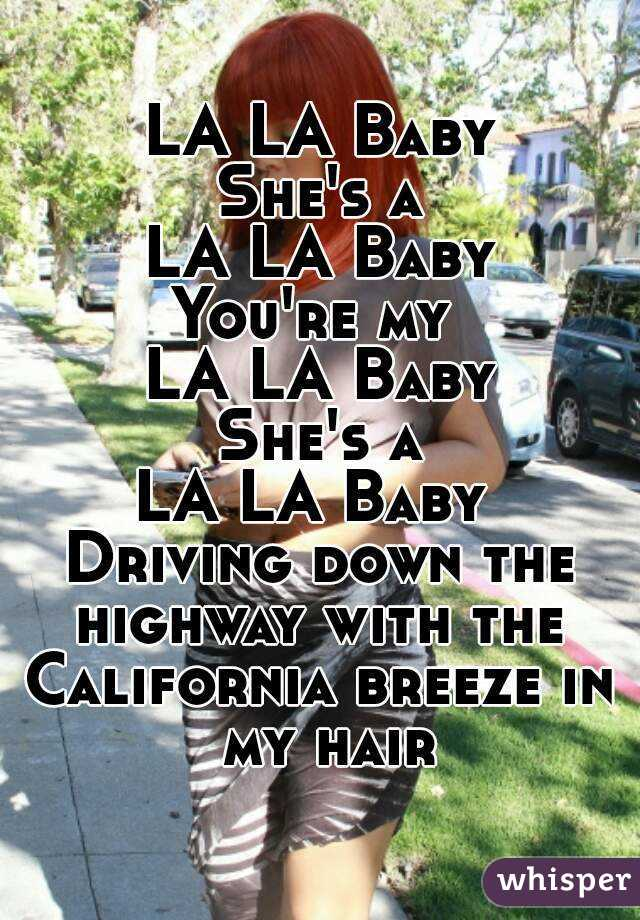 LA LA Baby She's a LA LA Baby You're my  LA LA Baby She's a LA LA Baby  Driving down the highway with the  California breeze in my hair