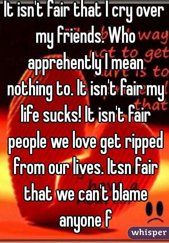It isn't fair that I cry over my friends. Who apprehently I mean nothing to. It isn't fair my life sucks! It isn't fair people we love get ripped from our lives. Itsn fair that we can't blame anyone f