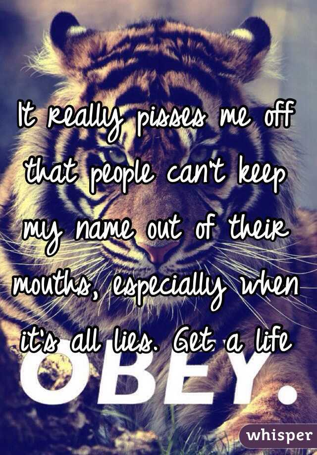 It really pisses me off that people can't keep my name out of their mouths, especially when it's all lies. Get a life