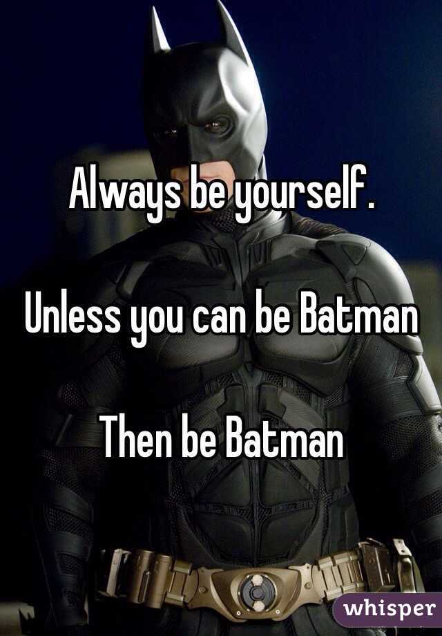 Always be yourself.   Unless you can be Batman   Then be Batman