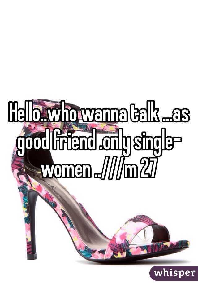 Hello..who wanna talk ...as good friend .only single-women ..///m 27