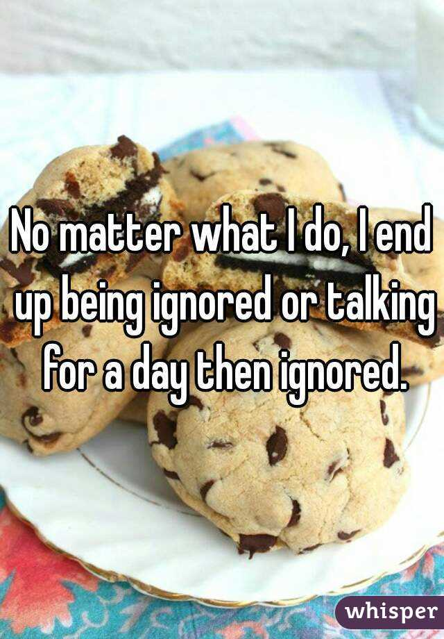 No matter what I do, I end up being ignored or talking for a day then ignored.