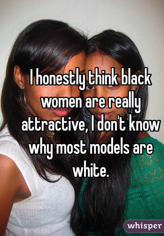 I honestly think black women are really attractive, I don't know why most models are white.