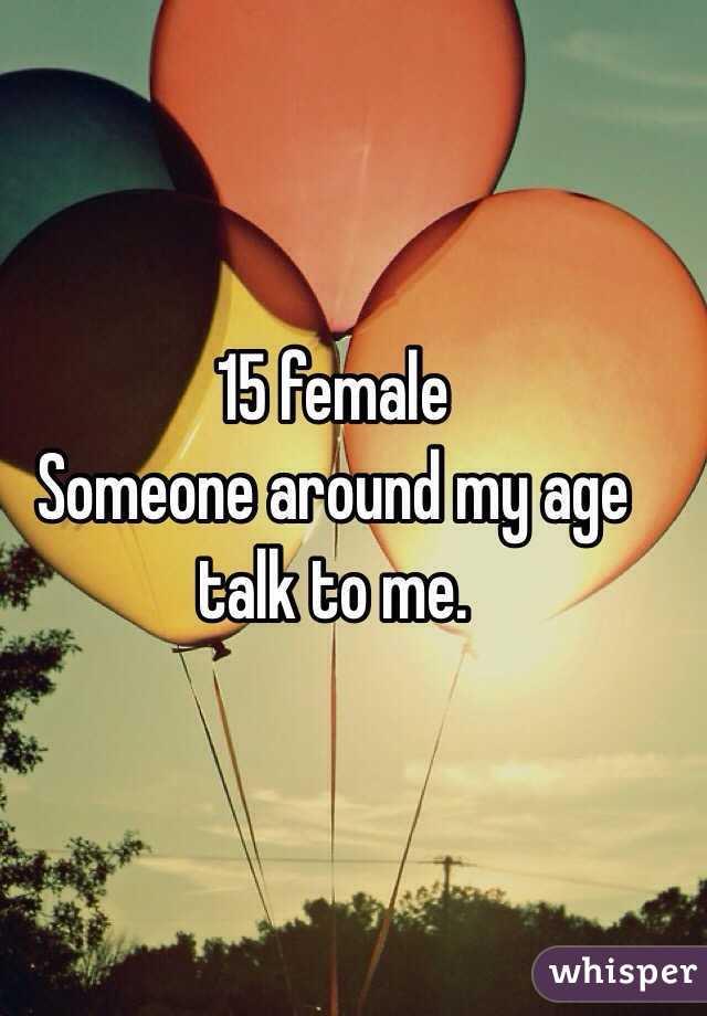 15 female  Someone around my age talk to me.