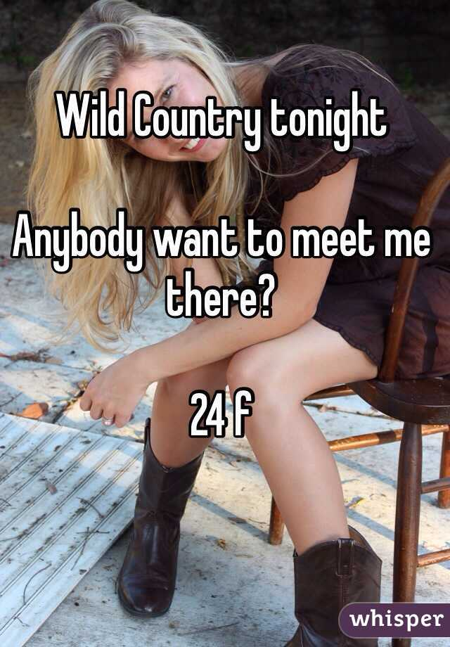 Wild Country tonight  Anybody want to meet me there?  24 f