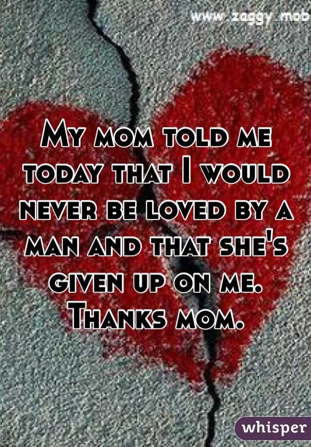 My mom told me today that I would never be loved by a man and that she's given up on me. Thanks mom.