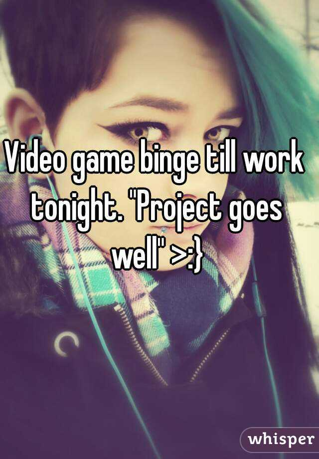 "Video game binge till work tonight. ""Project goes well"" >:}"