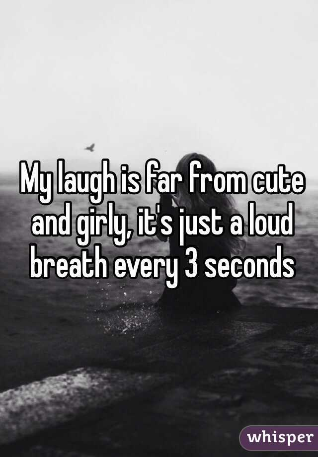 My laugh is far from cute and girly, it's just a loud breath every 3 seconds
