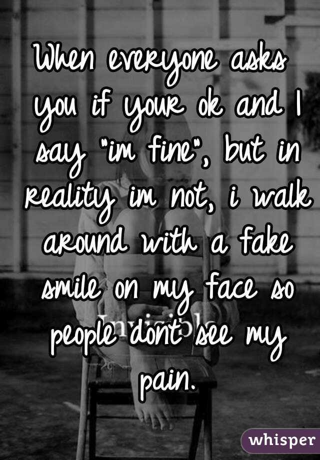 """When everyone asks you if your ok and I say """"im fine"""", but in reality im not, i walk around with a fake smile on my face so people dont see my pain."""