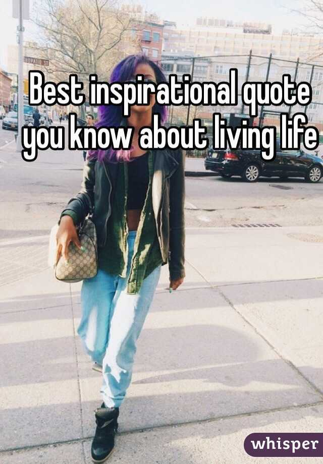 Best inspirational quote you know about living life