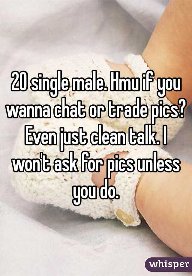 20 single male. Hmu if you wanna chat or trade pics? Even just clean talk. I won't ask for pics unless you do.