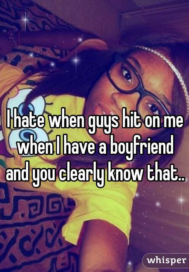 I hate when guys hit on me when I have a boyfriend and you clearly know that..