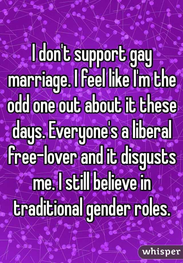 I don't support gay marriage. I feel like I'm the odd one out about it these days. Everyone's a liberal free-lover and it disgusts me. I still believe in traditional gender roles.