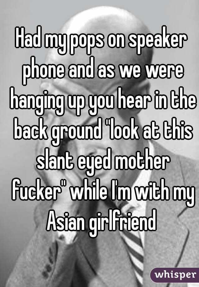 """Had my pops on speaker phone and as we were hanging up you hear in the back ground """"look at this slant eyed mother fucker"""" while I'm with my Asian girlfriend"""