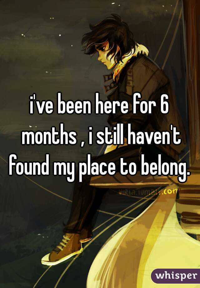 i've been here for 6 months , i still haven't found my place to belong.