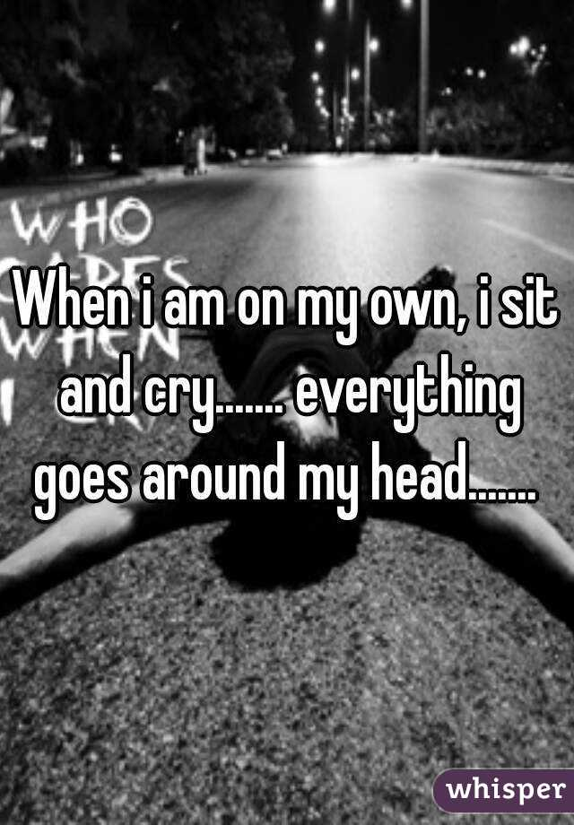 When i am on my own, i sit and cry....... everything goes around my head.......