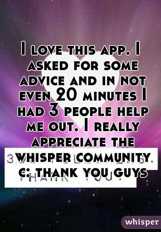 I love this app. I asked for some advice and in not even 20 minutes I had 3 people help me out. I really appreciate the whisper community c: thank you guys