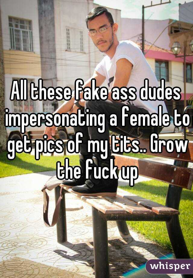 All these fake ass dudes impersonating a female to get pics of my tits.. Grow the fuck up