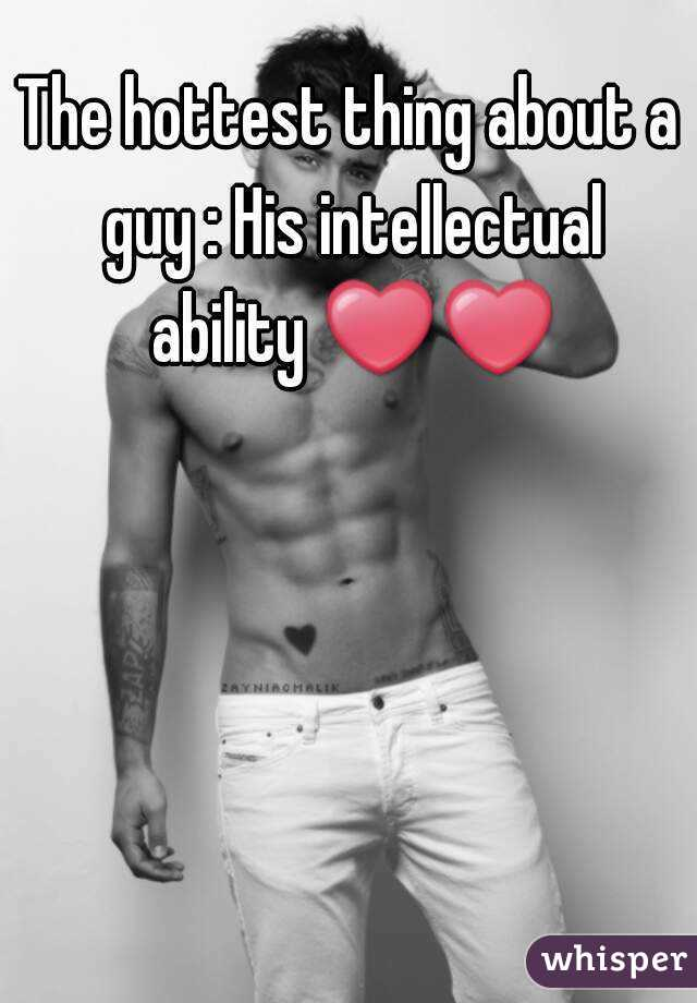 The hottest thing about a guy : His intellectual ability ❤❤