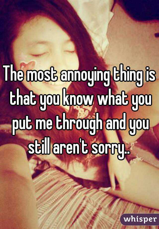 The most annoying thing is that you know what you put me through and you still aren't sorry..