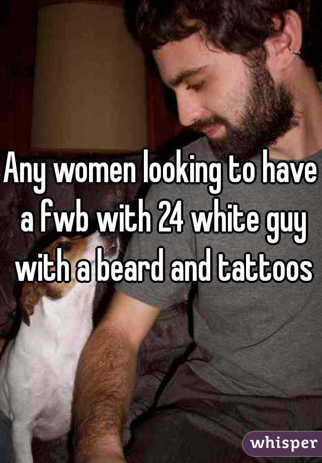 Any women looking to have a fwb with 24 white guy with a beard and tattoos