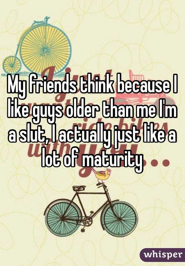 My friends think because I like guys older than me I'm a slut, I actually just like a lot of maturity