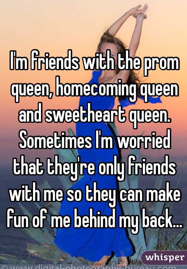 I'm friends with the prom queen, homecoming queen and sweetheart queen. Sometimes I'm worried that they're only friends with me so they can make fun of me behind my back...