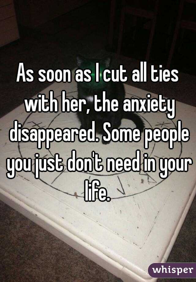 As soon as I cut all ties with her, the anxiety disappeared. Some people you just don't need in your life.