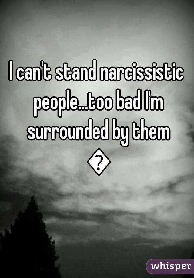 I can't stand narcissistic people...too bad I'm surrounded by them 😅