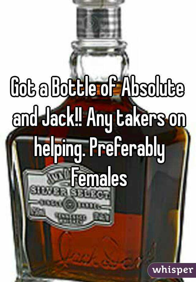 Got a Bottle of Absolute and Jack!! Any takers on helping. Preferably Females