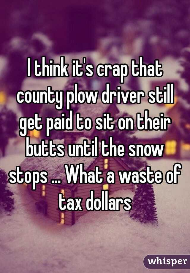 I think it's crap that county plow driver still get paid to sit on their butts until the snow stops ... What a waste of tax dollars