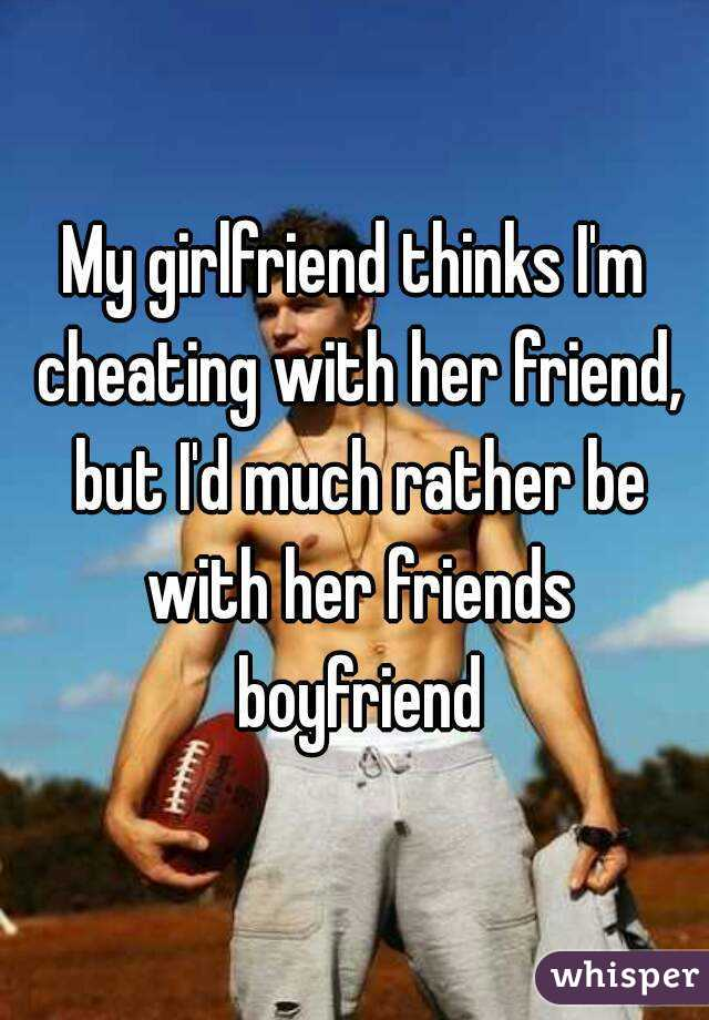 My girlfriend thinks I'm cheating with her friend, but I'd much rather be with her friends boyfriend