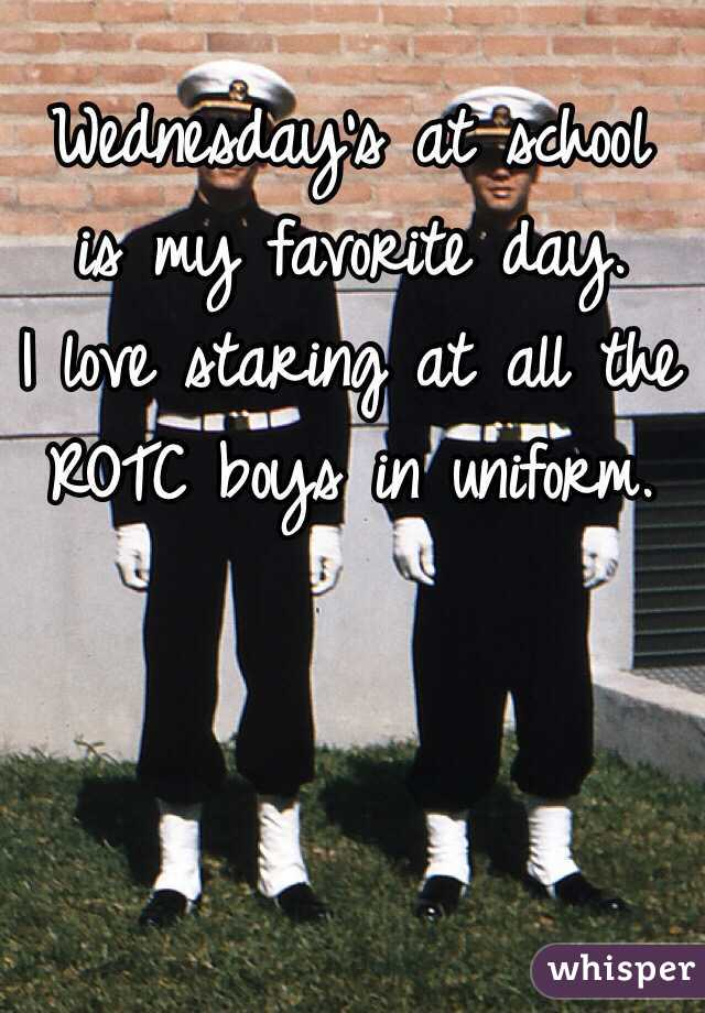 Wednesday's at school is my favorite day. I love staring at all the ROTC boys in uniform.