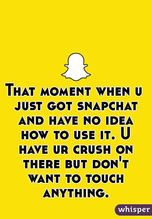 That moment when u just got snapchat and have no idea how to use it. U have ur crush on there but don't want to touch anything.