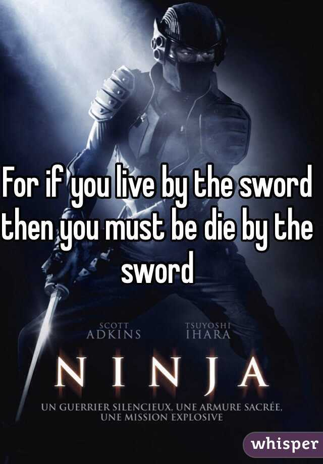 For if you live by the sword then you must be die by the sword