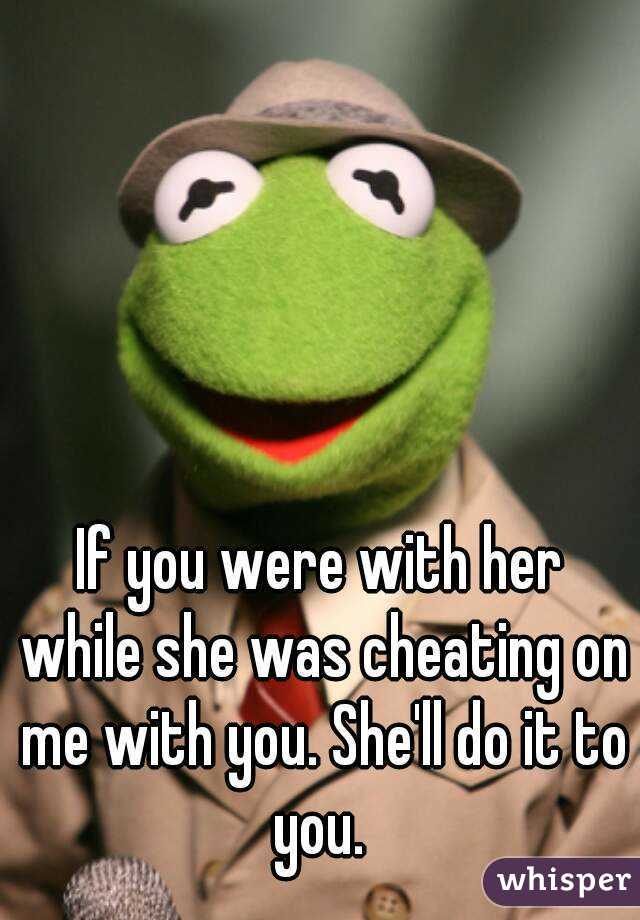 If you were with her while she was cheating on me with you. She'll do it to you.