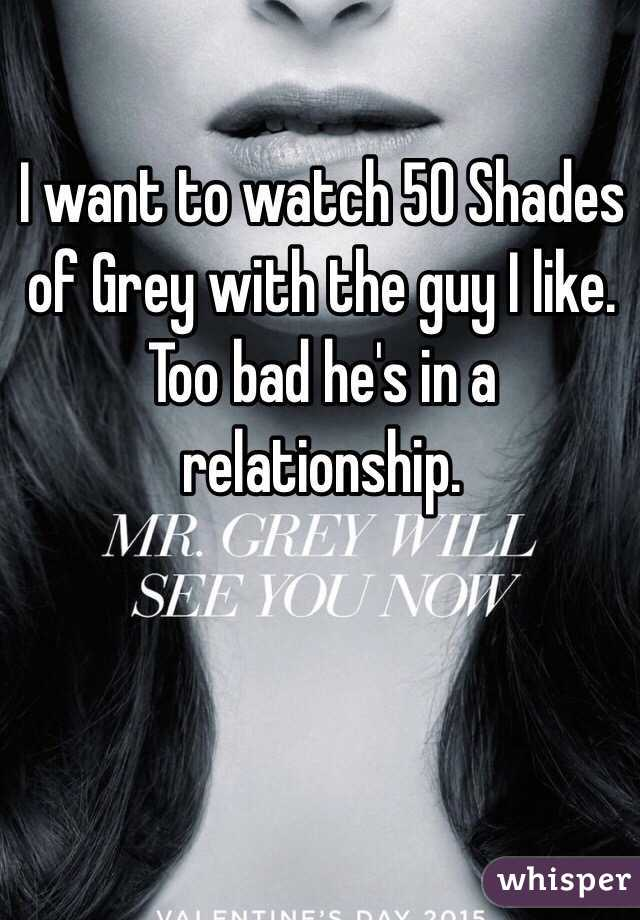 I want to watch 50 Shades of Grey with the guy I like. Too bad he's in a relationship.