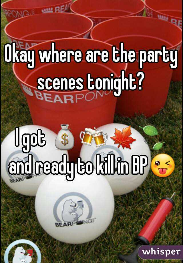 Okay where are the party scenes tonight?   I got 💰🍻🍁🍃 and ready to kill in BP😜
