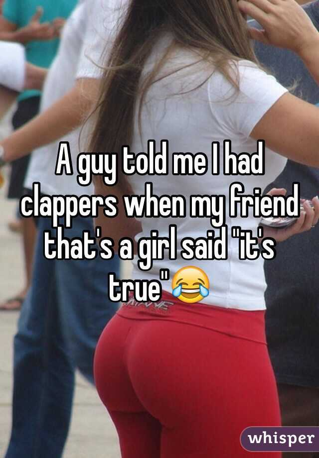 """A guy told me I had clappers when my friend that's a girl said """"it's true""""😂"""