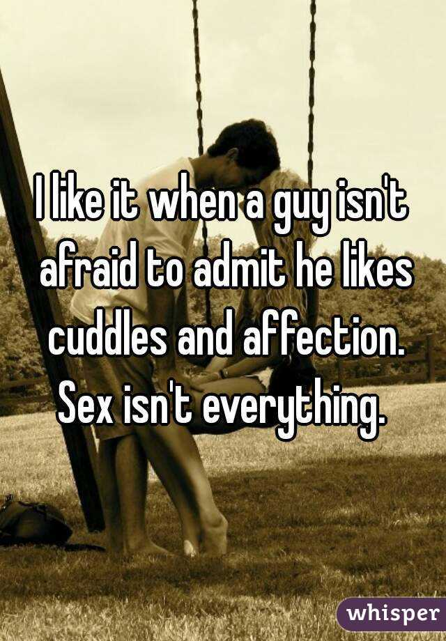 I like it when a guy isn't afraid to admit he likes cuddles and affection. Sex isn't everything.