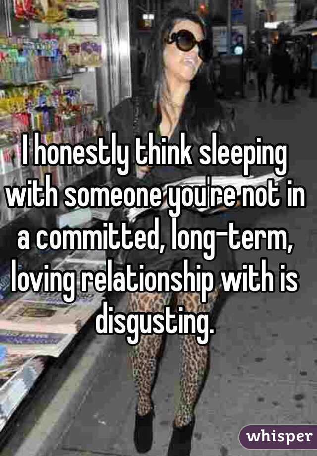 I honestly think sleeping with someone you're not in a committed, long-term, loving relationship with is disgusting.