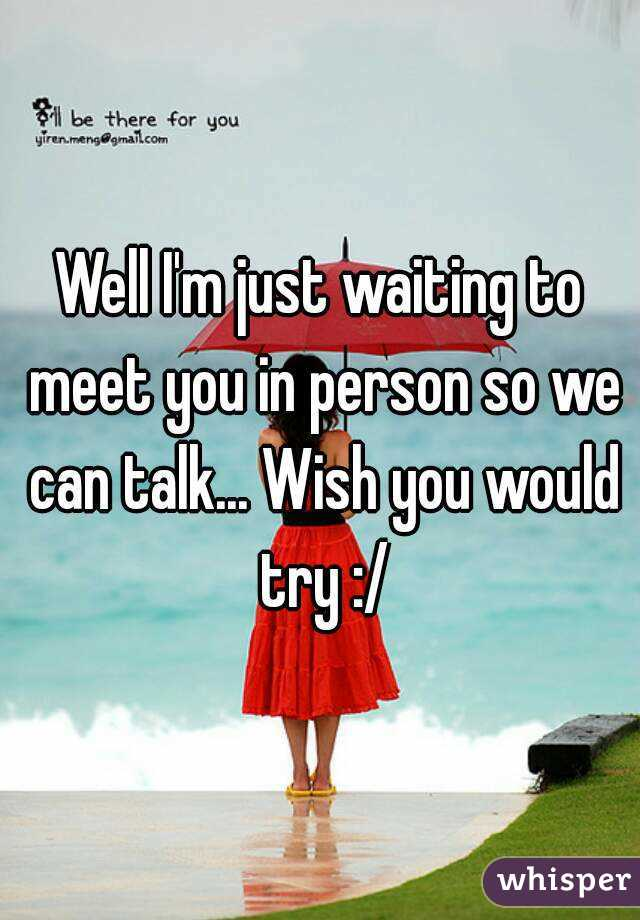 Well I'm just waiting to meet you in person so we can talk... Wish you would try :/