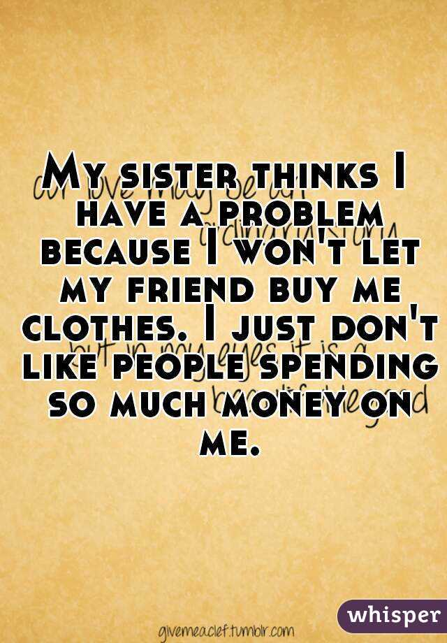 My sister thinks I have a problem because I won't let my friend buy me clothes. I just don't like people spending so much money on me.