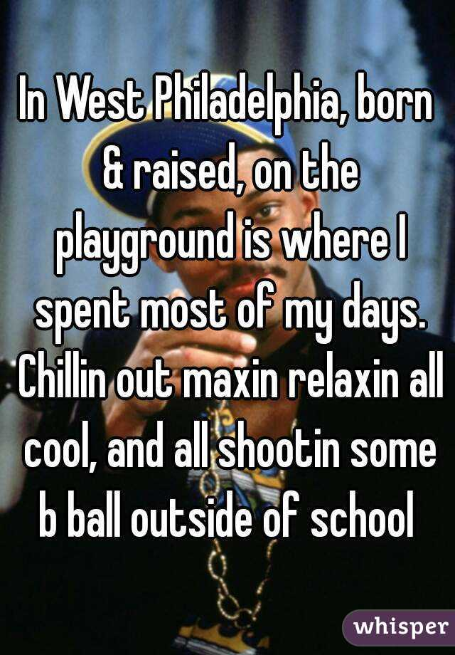 In West Philadelphia, born & raised, on the playground is where I spent most of my days. Chillin out maxin relaxin all cool, and all shootin some b ball outside of school