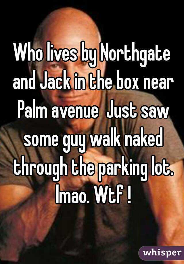 Who lives by Northgate and Jack in the box near Palm avenue  Just saw some guy walk naked through the parking lot. lmao. Wtf !